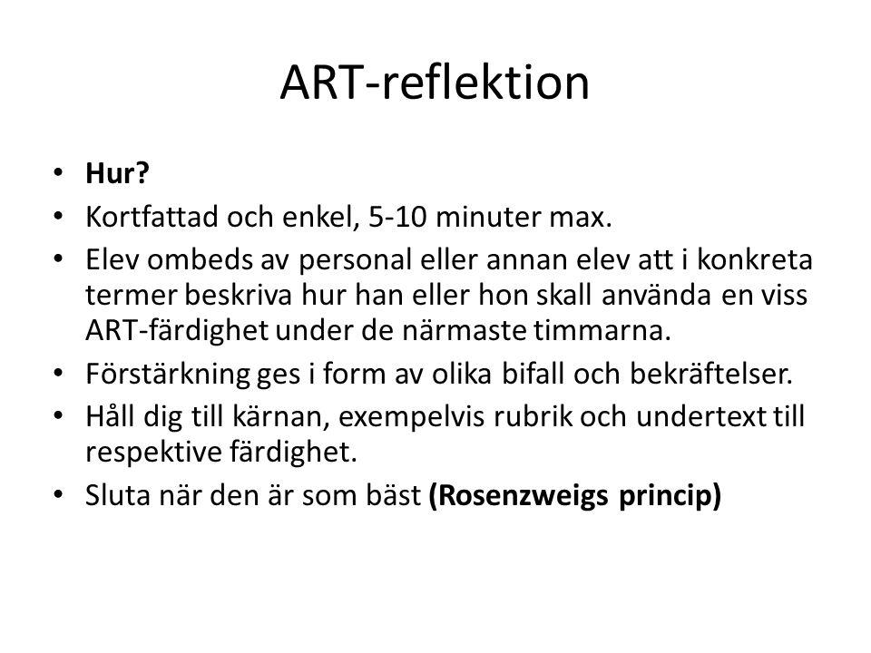 ART-reflektion Hur? Kortfattad och enkel, 5-10 minuter max. Elev ombeds av personal eller annan elev att i konkreta termer beskriva hur han eller hon