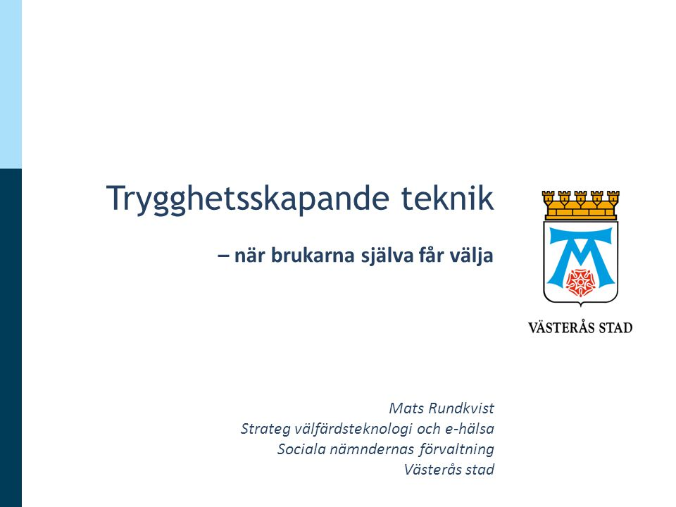 Trygghetsskapande teknik – när brukarna själva får välja Mats Rundkvist Strateg välfärdsteknologi och e-hälsa Sociala nämndernas förvaltning Västerås stad