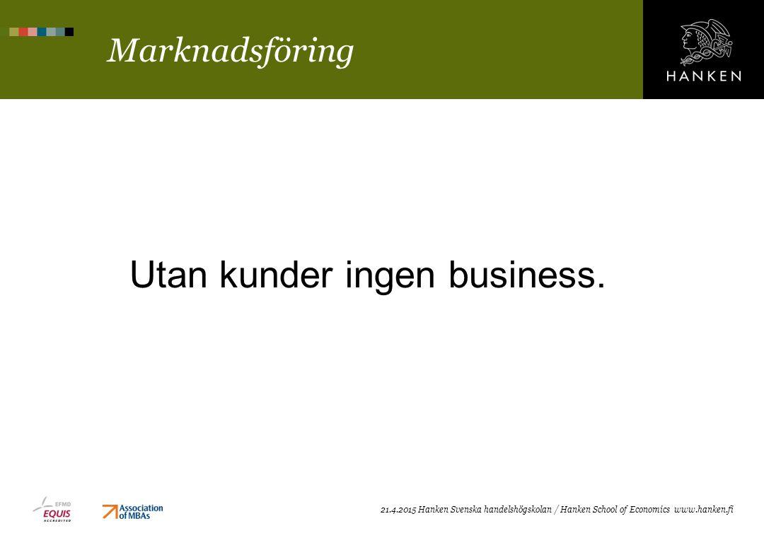 Marknadsföring 21.4.2015 Hanken Svenska handelshögskolan / Hanken School of Economics www.hanken.fi Utan kunder ingen business.