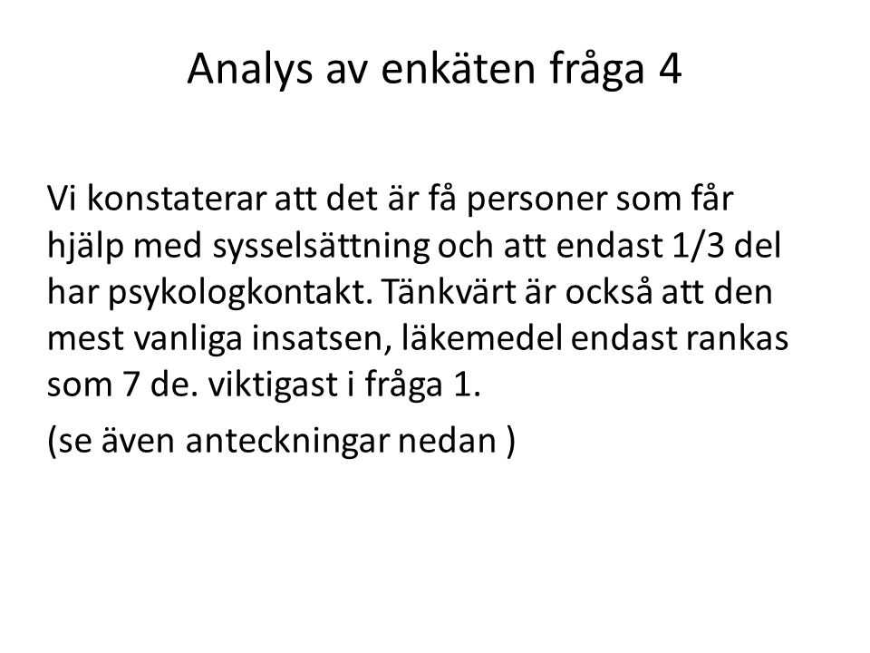 Analys av enkäten fråga 4 Vi konstaterar att det är få personer som får hjälp med sysselsättning och att endast 1/3 del har psykologkontakt. Tänkvärt