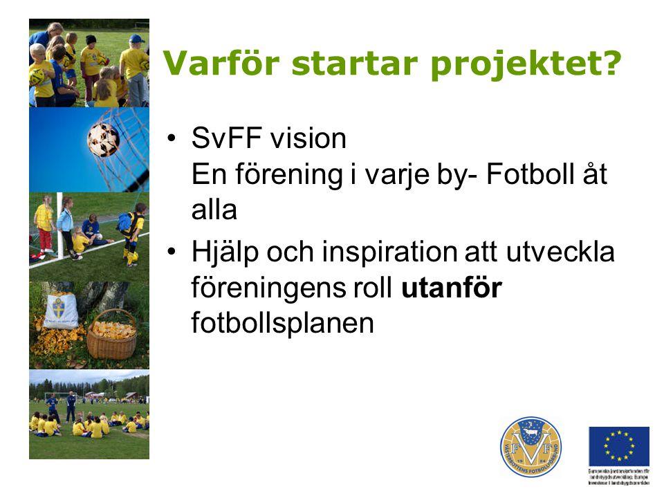 Varför startar projektet? SvFF vision En förening i varje by- Fotboll åt alla Hjälp och inspiration att utveckla föreningens roll utanför fotbollsplan