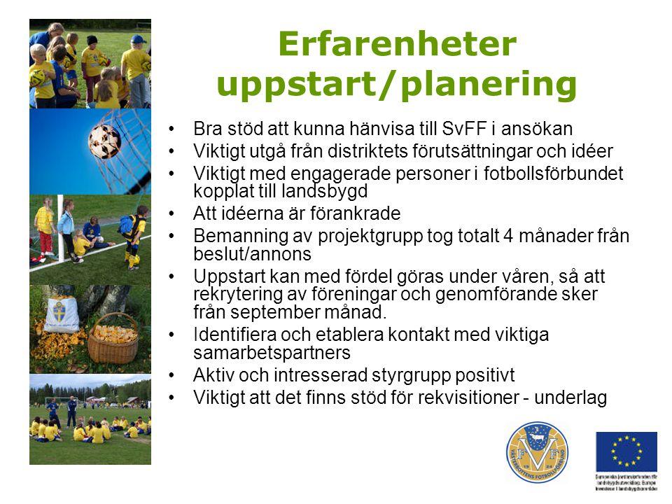 Erfarenheter uppstart/planering Bra stöd att kunna hänvisa till SvFF i ansökan Viktigt utgå från distriktets förutsättningar och idéer Viktigt med engagerade personer i fotbollsförbundet kopplat till landsbygd Att idéerna är förankrade Bemanning av projektgrupp tog totalt 4 månader från beslut/annons Uppstart kan med fördel göras under våren, så att rekrytering av föreningar och genomförande sker från september månad.