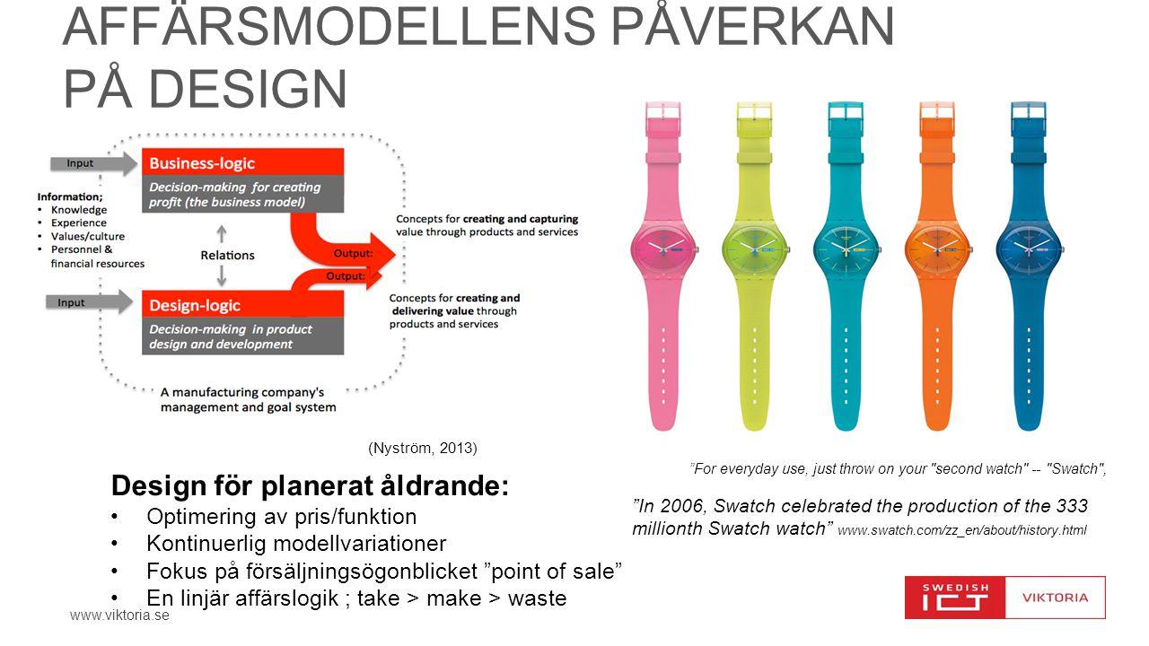 www.viktoria.se AFFÄRSMODELLENS PÅVERKAN PÅ DESIGN For everyday use, just throw on your second watch -- Swatch , Design för planerat åldrande: Optimering av pris/funktion Kontinuerlig modellvariationer Fokus på försäljningsögonblicket point of sale En linjär affärslogik ; take > make > waste In 2006, Swatch celebrated the production of the 333 millionth Swatch watch www.swatch.com/zz_en/about/history.html (Nyström, 2013)