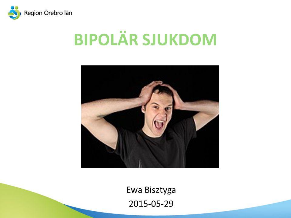 BIPOLÄR SJUKDOM Ewa Bisztyga 2015-05-29