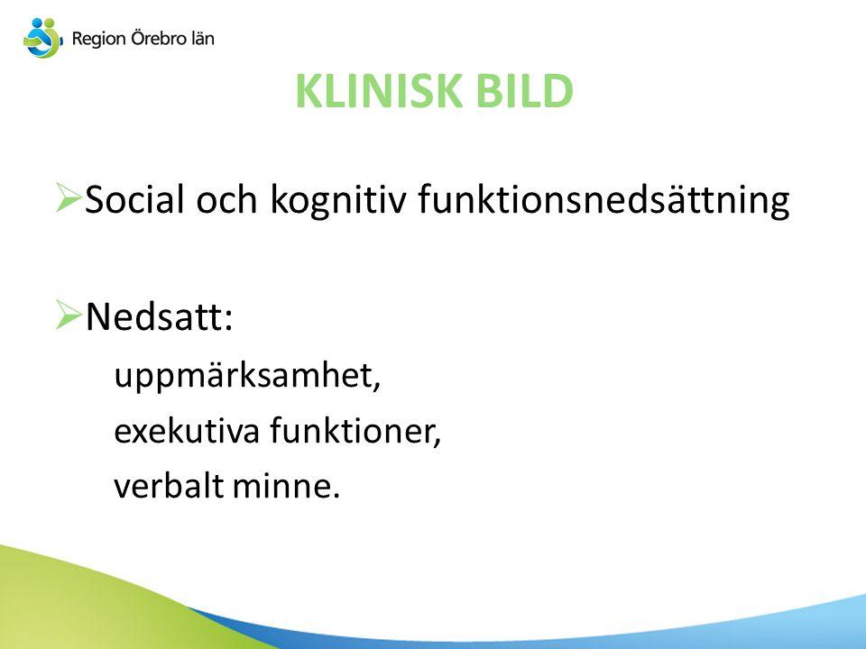 KLINISK BILD  Social och kognitiv funktionsnedsättning  Nedsatt: uppmärksamhet, exekutiva funktioner, verbalt minne.