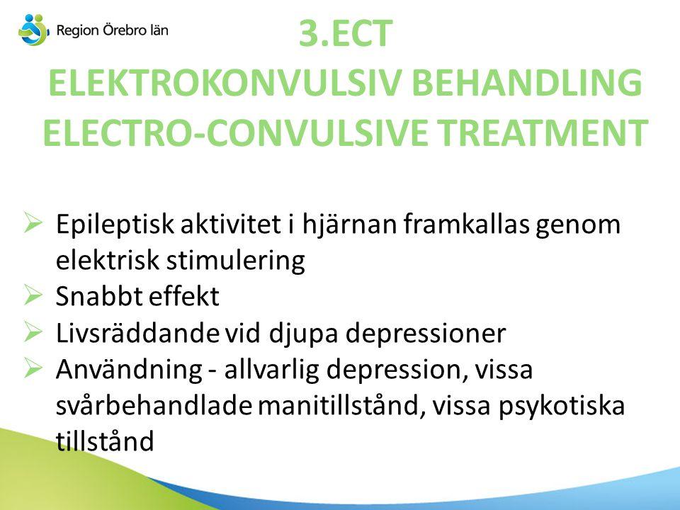 3.ECT ELEKTROKONVULSIV BEHANDLING ELECTRO-CONVULSIVE TREATMENT  Epileptisk aktivitet i hjärnan framkallas genom elektrisk stimulering  Snabbt effekt