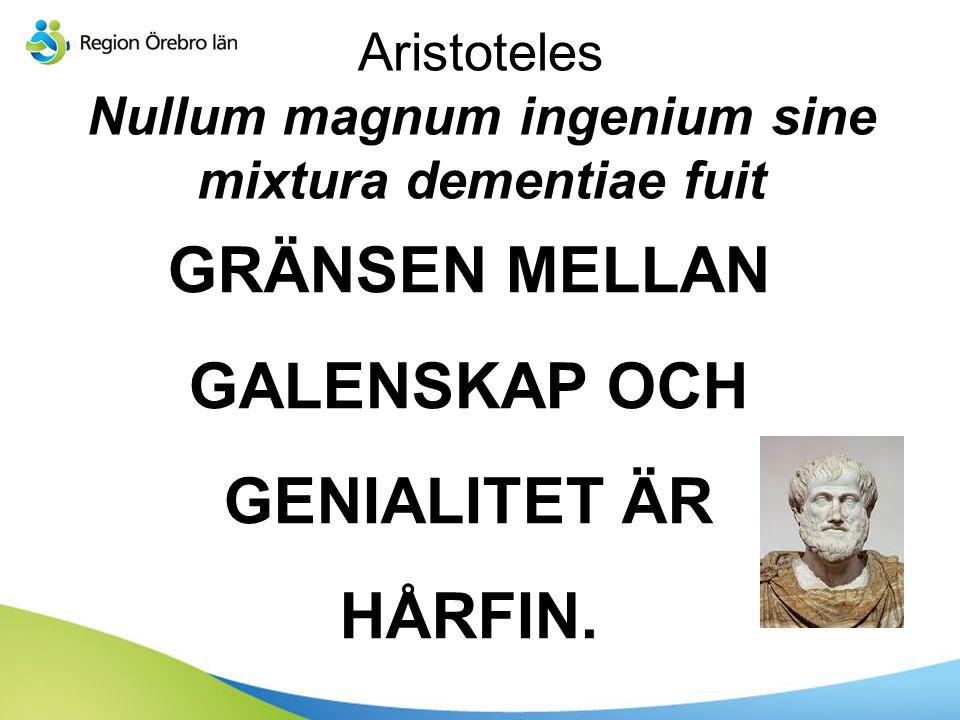 Aristoteles Nullum magnum ingenium sine mixtura dementiae fuit GRÄNSEN MELLAN GALENSKAP OCH GENIALITET ÄR HÅRFIN.