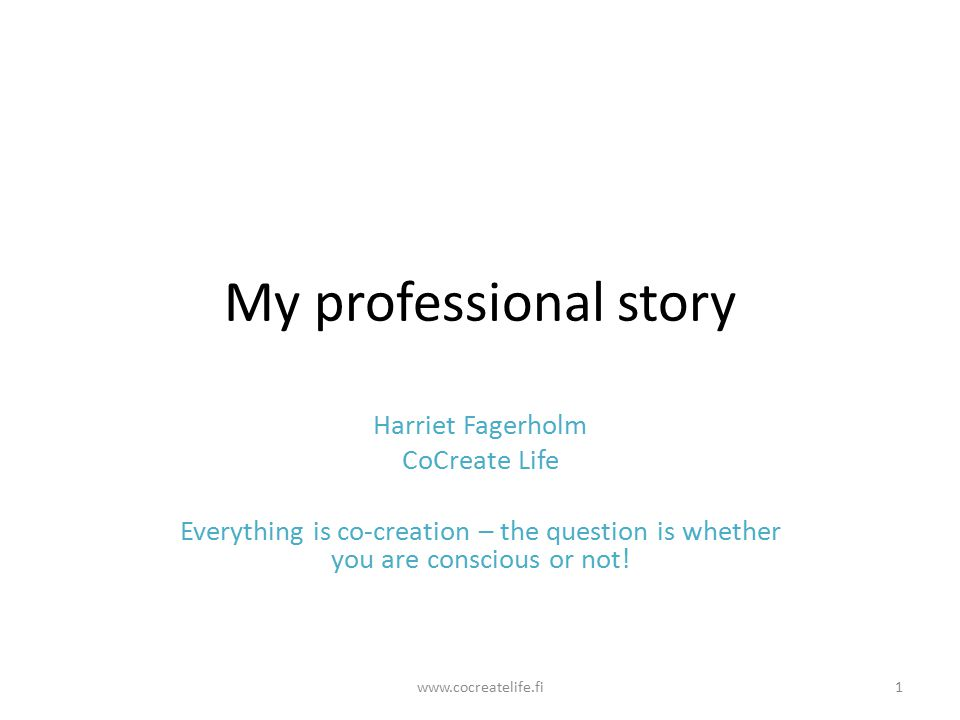 My professional story Harriet Fagerholm CoCreate Life Everything is co-creation – the question is whether you are conscious or not.