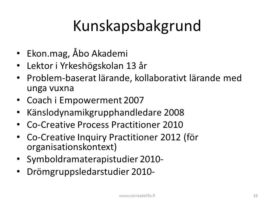 Kunskapsbakgrund Ekon.mag, Åbo Akademi Lektor i Yrkeshögskolan 13 år Problem-baserat lärande, kollaborativt lärande med unga vuxna Coach i Empowerment 2007 Känslodynamikgrupphandledare 2008 Co-Creative Process Practitioner 2010 Co-Creative Inquiry Practitioner 2012 (för organisationskontext) Symboldramaterapistudier 2010- Drömgruppsledarstudier 2010- www.cocreatelife.fi16