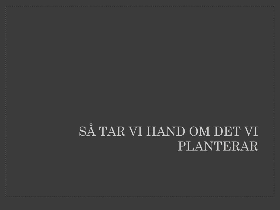 SÅ TAR VI HAND OM DET VI PLANTERAR