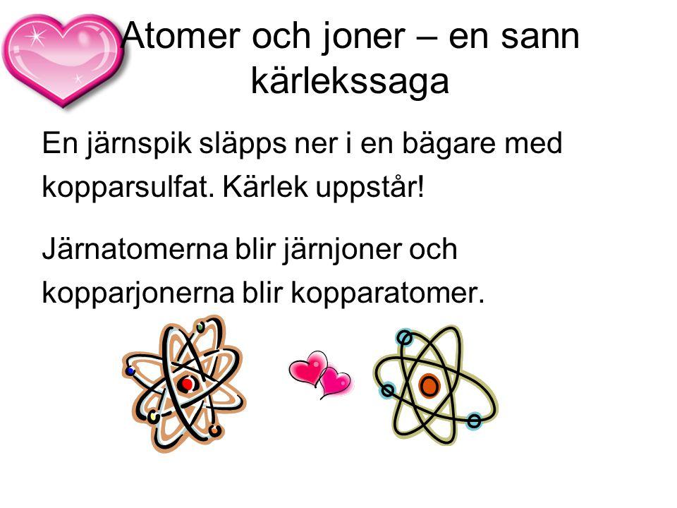 Atomer och joner – en sann kärlekssaga En järnspik släpps ner i en bägare med kopparsulfat. Kärlek uppstår! Järnatomerna blir järnjoner och kopparjone