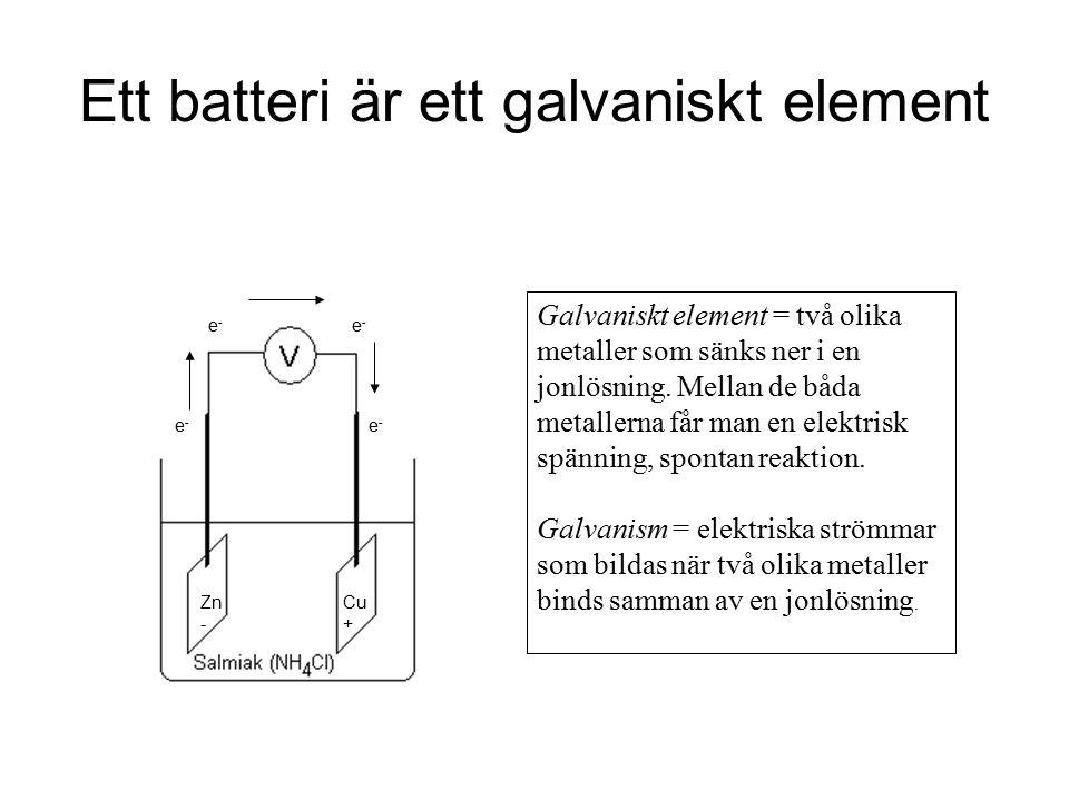 Ett batteri är ett galvaniskt element Galvaniskt element = två olika metaller som sänks ner i en jonlösning. Mellan de båda metallerna får man en elek