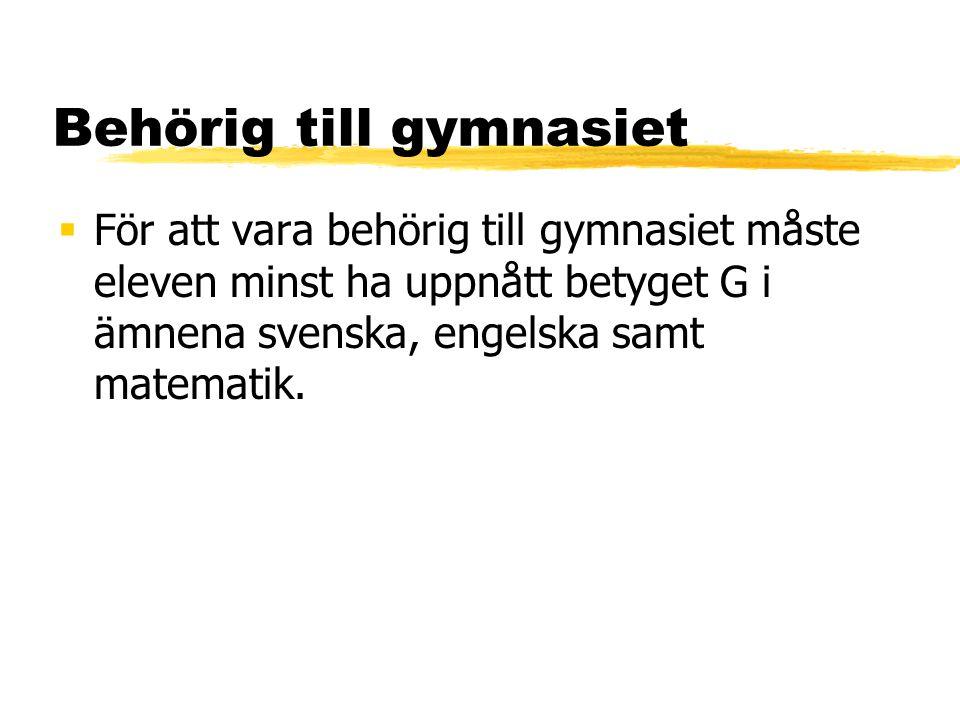 Behörig till gymnasiet  För att vara behörig till gymnasiet måste eleven minst ha uppnått betyget G i ämnena svenska, engelska samt matematik.