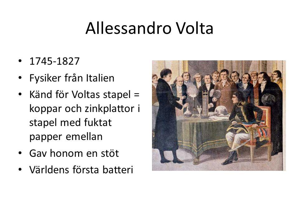 Allessandro Volta 1745-1827 Fysiker från Italien Känd för Voltas stapel = koppar och zinkplattor i stapel med fuktat papper emellan Gav honom en stöt Världens första batteri