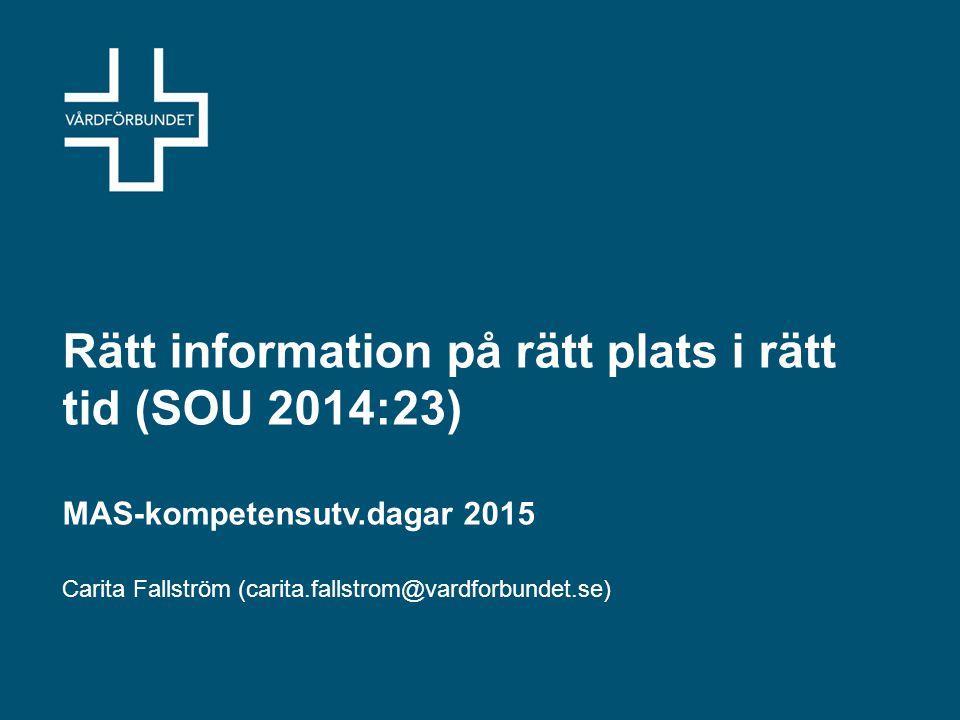 Rätt information på rätt plats i rätt tid (SOU 2014:23) MAS-kompetensutv.dagar 2015 Carita Fallström (carita.fallstrom@vardforbundet.se)