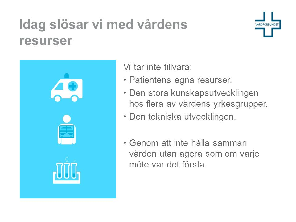 Idag slösar vi med vårdens resurser Vi tar inte tillvara: Patientens egna resurser. Den stora kunskapsutvecklingen hos flera av vårdens yrkesgrupper.