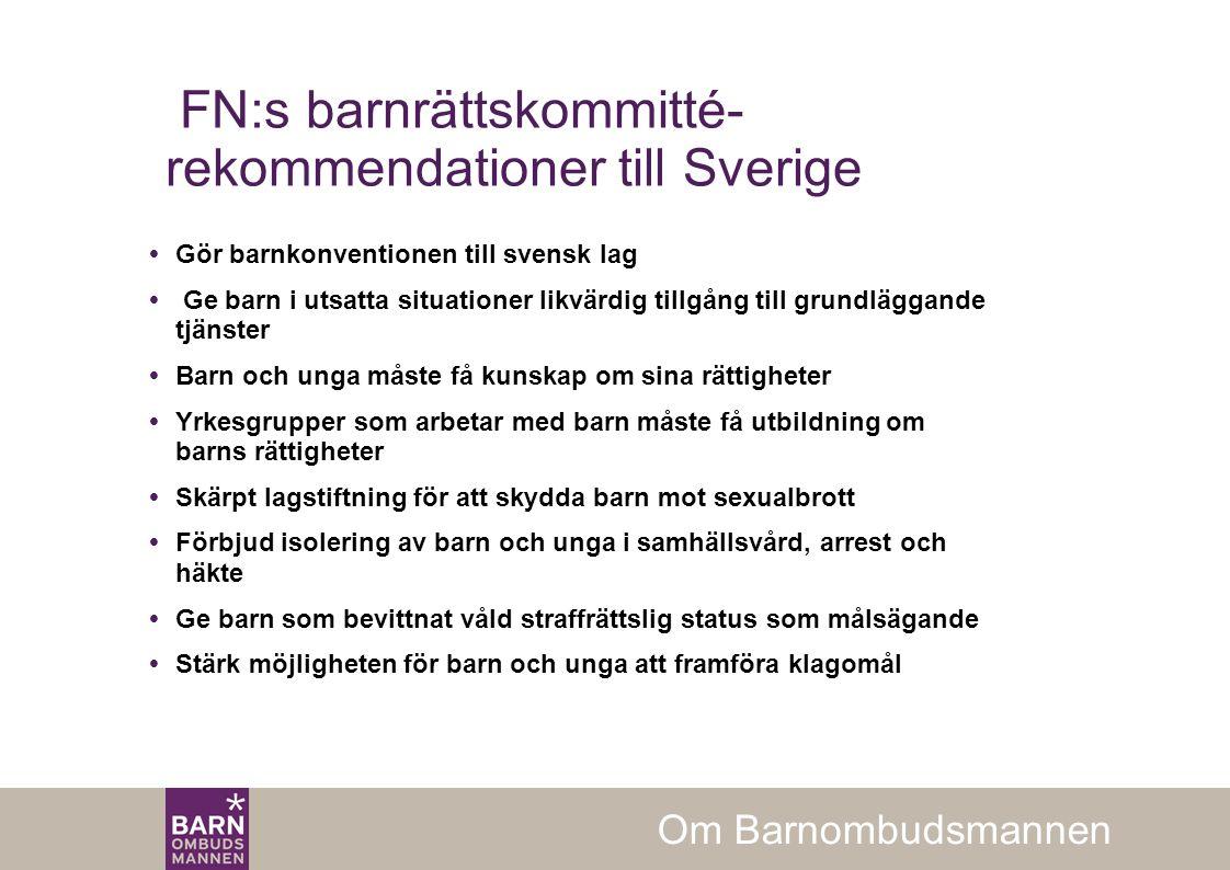 FN:s barnrättskommitté- rekommendationer till Sverige  Gör barnkonventionen till svensk lag  Ge barn i utsatta situationer likvärdig tillgång till grundläggande tjänster  Barn och unga måste få kunskap om sina rättigheter  Yrkesgrupper som arbetar med barn måste få utbildning om barns rättigheter  Skärpt lagstiftning för att skydda barn mot sexualbrott  Förbjud isolering av barn och unga i samhällsvård, arrest och häkte  Ge barn som bevittnat våld straffrättslig status som målsägande  Stärk möjligheten för barn och unga att framföra klagomål Om Barnombudsmannen