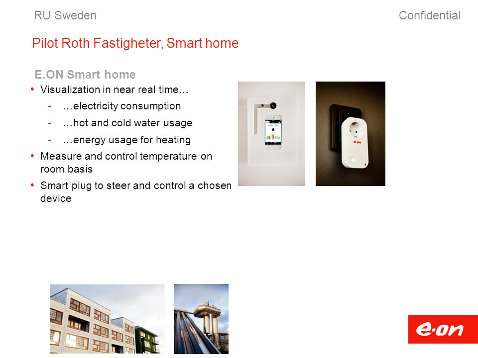 Pilot Roth Fastigheter, Smart home RU Sweden Confidential E.ON Smart home  Visualization in near real time… -…electricity consumption -…hot and cold