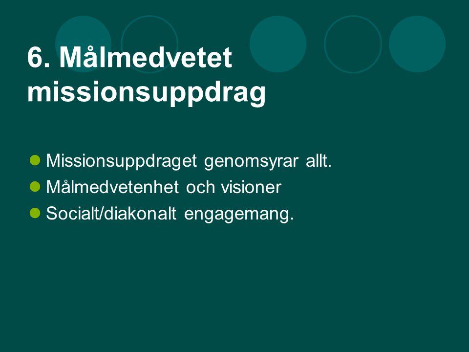 6. Målmedvetet missionsuppdrag Missionsuppdraget genomsyrar allt. Målmedvetenhet och visioner Socialt/diakonalt engagemang.
