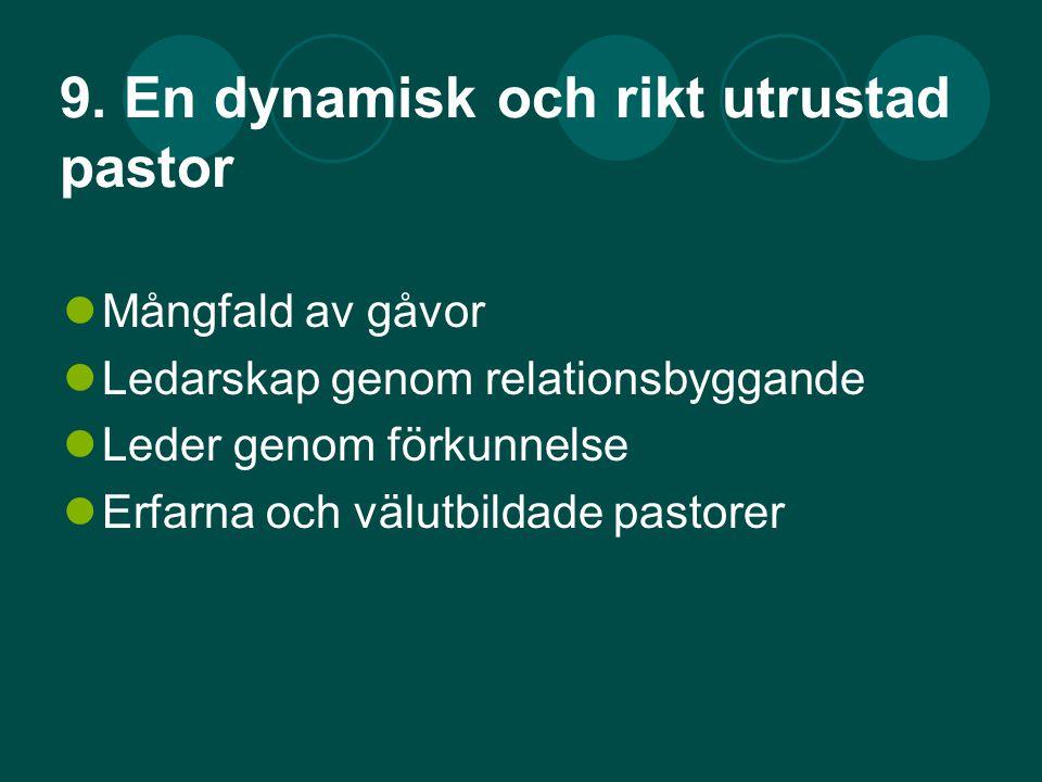9. En dynamisk och rikt utrustad pastor Mångfald av gåvor Ledarskap genom relationsbyggande Leder genom förkunnelse Erfarna och välutbildade pastorer