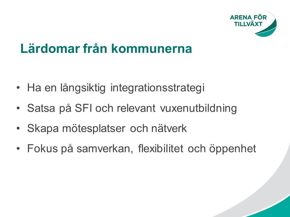 Lärdomar från kommunerna Ha en långsiktig integrationsstrategi Satsa på SFI och relevant vuxenutbildning Skapa mötesplatser och nätverk Fokus på samve