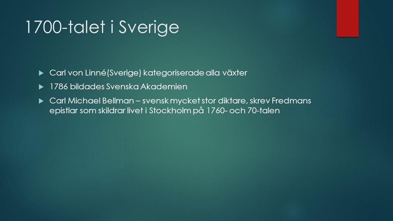 1700-talet i Sverige  Carl von Linné(Sverige) kategoriserade alla växter  1786 bildades Svenska Akademien  Carl Michael Bellman – svensk mycket stor diktare, skrev Fredmans epistlar som skildrar livet i Stockholm på 1760- och 70-talen