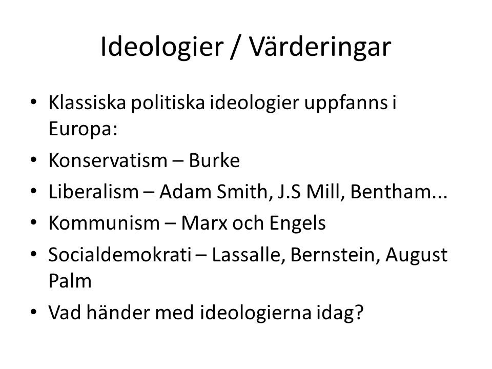 Ideologier / Värderingar Klassiska politiska ideologier uppfanns i Europa: Konservatism – Burke Liberalism – Adam Smith, J.S Mill, Bentham... Kommunis
