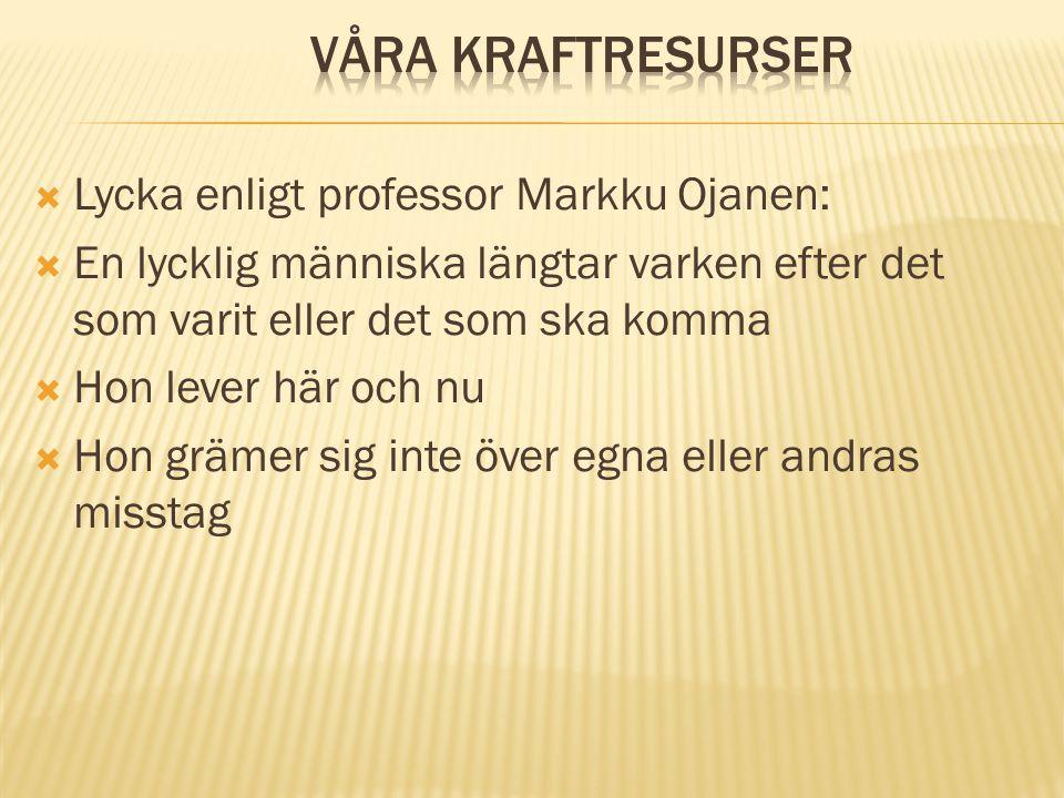  Lycka enligt professor Markku Ojanen:  En lycklig människa längtar varken efter det som varit eller det som ska komma  Hon lever här och nu  Hon