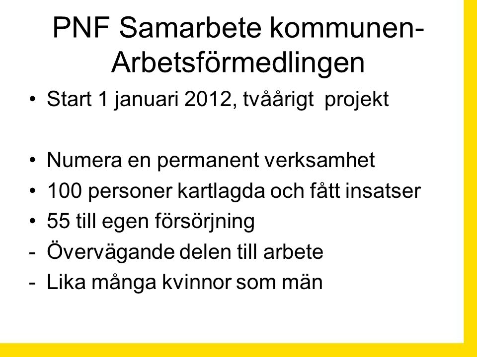 PNF Samarbete kommunen- Arbetsförmedlingen Start 1 januari 2012, tvåårigt projekt Numera en permanent verksamhet 100 personer kartlagda och fått insatser 55 till egen försörjning -Övervägande delen till arbete -Lika många kvinnor som män