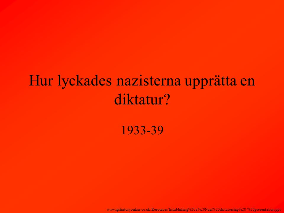 Hur lyckades nazisterna upprätta en diktatur? 1933-39 www.igshistoryonline.co.uk/Resources/Establishing%20a%20Nazi%20dictatorship%20-%20presentation.p