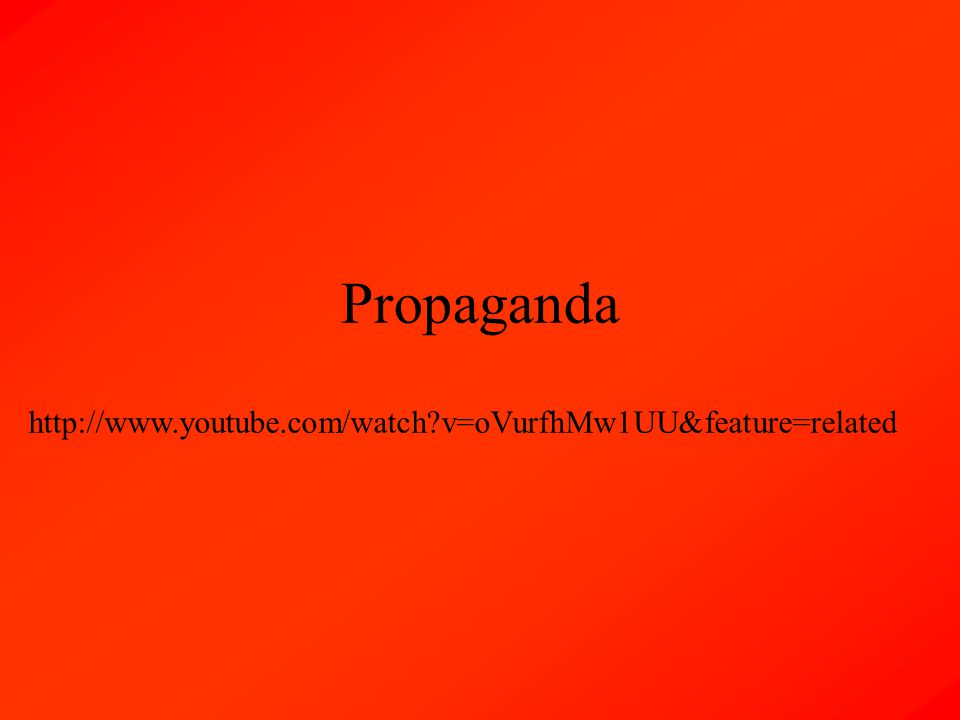 Propaganda http://www.youtube.com/watch v=oVurfhMw1UU&feature=related