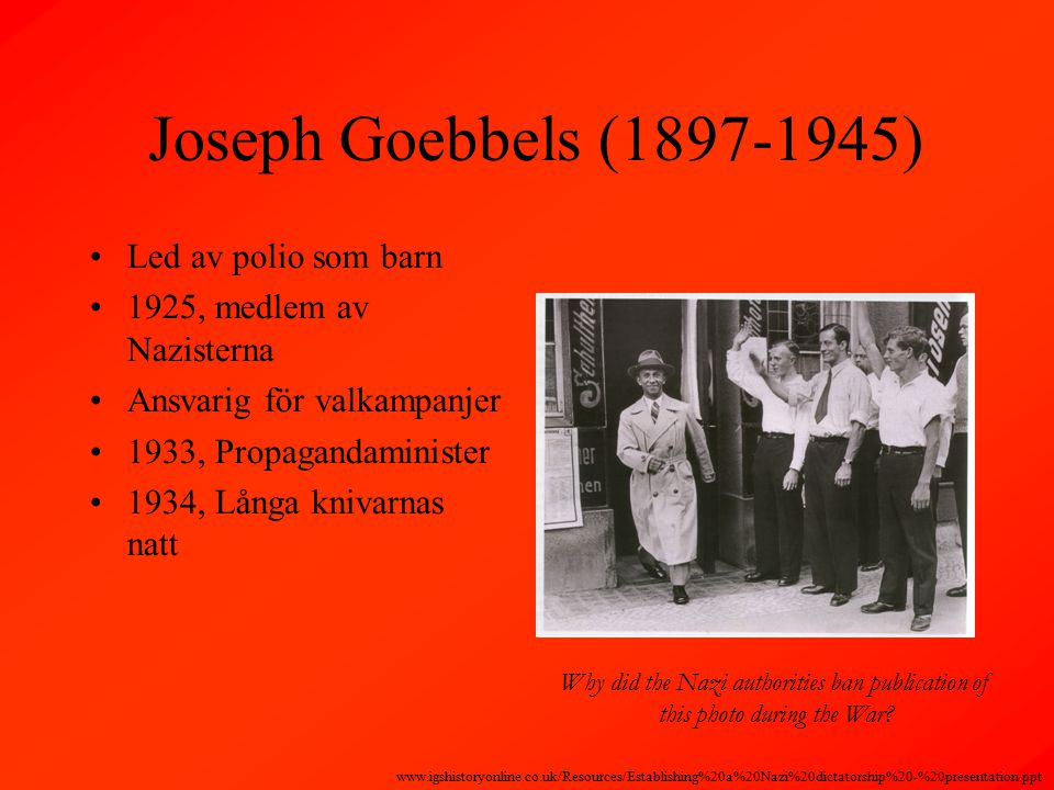 Joseph Goebbels (1897-1945) Led av polio som barn 1925, medlem av Nazisterna Ansvarig för valkampanjer 1933, Propagandaminister 1934, Långa knivarnas natt Why did the Nazi authorities ban publication of this photo during the War.