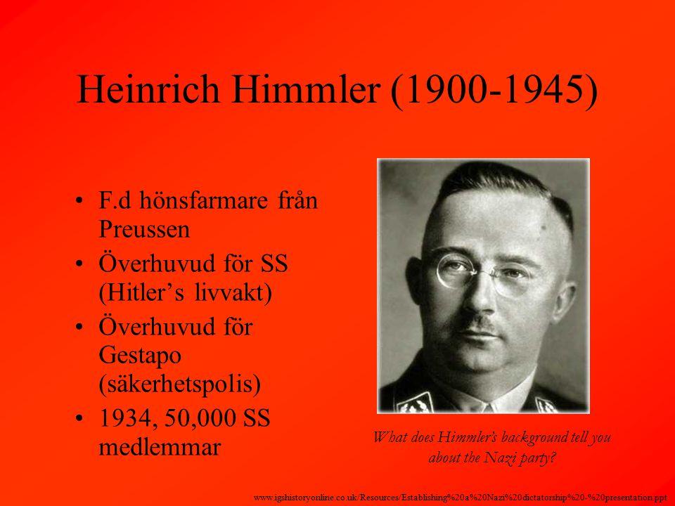 Heinrich Himmler (1900-1945) F.d hönsfarmare från Preussen Överhuvud för SS (Hitler's livvakt) Överhuvud för Gestapo (säkerhetspolis) 1934, 50,000 SS medlemmar What does Himmler's background tell you about the Nazi party.