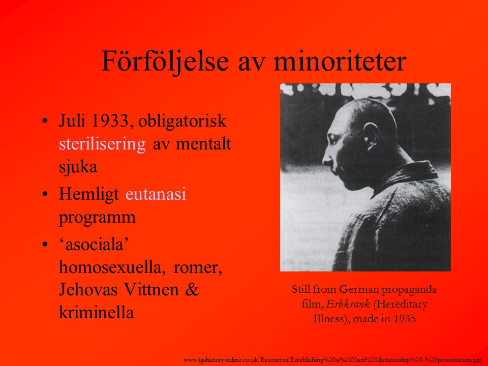 Förföljelse av minoriteter Juli 1933, obligatorisk sterilisering av mentalt sjuka Hemligt eutanasi programm 'asociala' homosexuella, romer, Jehovas Vittnen & kriminella Still from German propaganda film, Erbkrank (Hereditary Illness), made in 1935 www.igshistoryonline.co.uk/Resources/Establishing%20a%20Nazi%20dictatorship%20-%20presentation.ppt