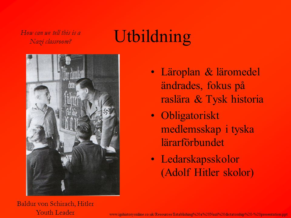 Utbildning Läroplan & läromedel ändrades, fokus på raslära & Tysk historia Obligatoriskt medlemsskap i tyska lärarförbundet Ledarskapsskolor (Adolf Hitler skolor) Baldur von Schirach, Hitler Youth Leader How can we tell this is a Nazi classroom.