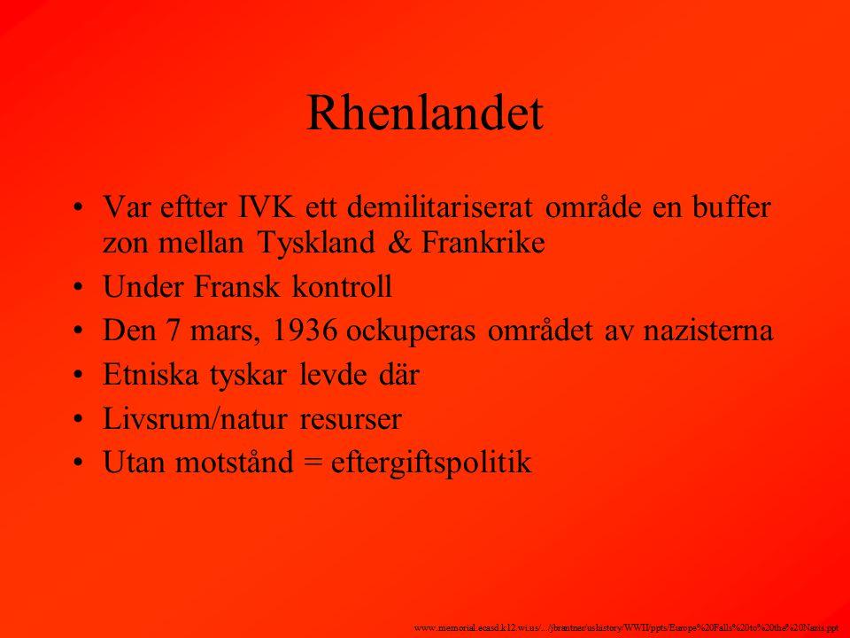 Rhenlandet Var eftter IVK ett demilitariserat område en buffer zon mellan Tyskland & Frankrike Under Fransk kontroll Den 7 mars, 1936 ockuperas området av nazisterna Etniska tyskar levde där Livsrum/natur resurser Utan motstånd = eftergiftspolitik www.memorial.ecasd.k12.wi.us/.../jbrantner/ushistory/WWII/ppts/Europe%20Falls%20to%20the%20Nazis.ppt