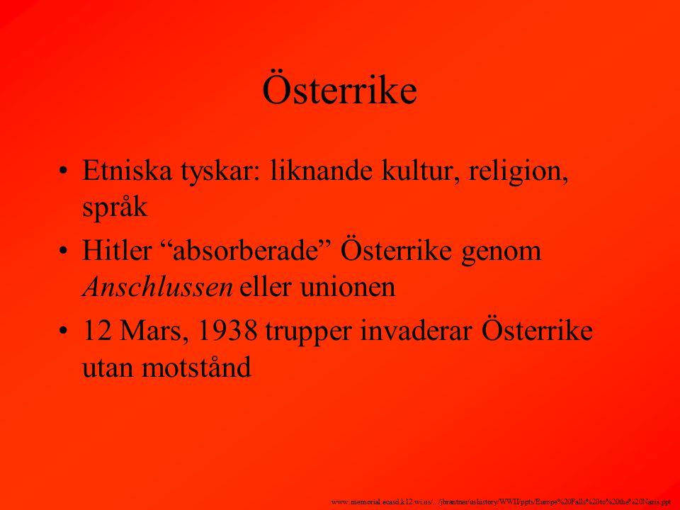 Österrike Etniska tyskar: liknande kultur, religion, språk Hitler absorberade Österrike genom Anschlussen eller unionen 12 Mars, 1938 trupper invaderar Österrike utan motstånd www.memorial.ecasd.k12.wi.us/.../jbrantner/ushistory/WWII/ppts/Europe%20Falls%20to%20the%20Nazis.ppt