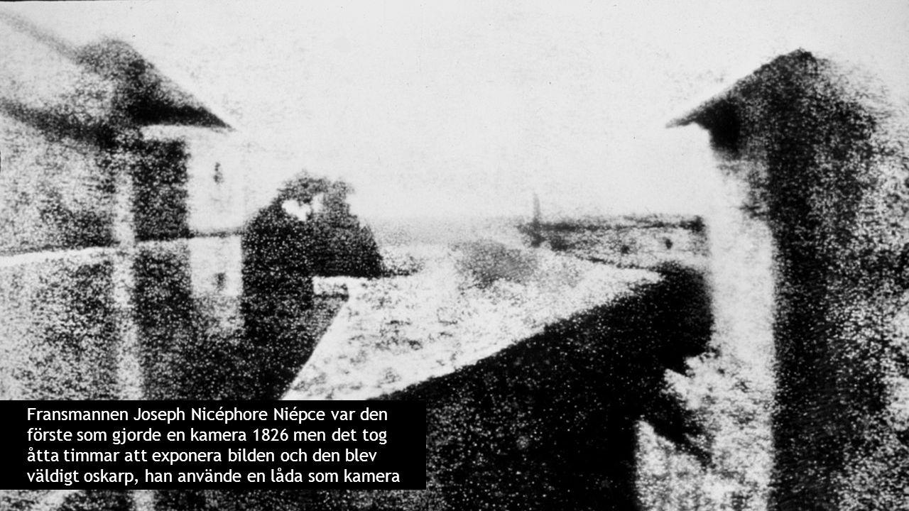 Fransmannen Joseph Nicéphore Niépce var den förste som gjorde en kamera 1826 men det tog åtta timmar att exponera bilden och den blev väldigt oskarp,