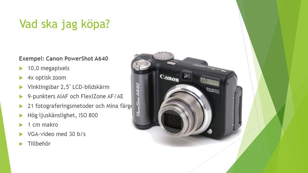 Vad ska jag köpa? Exempel: Canon PowerShot A640  10,0 megapixels  4x optisk zoom  Vinklingsbar 2,5'' LCD-bildskärm  9-punkters AiAF och FlexiZone
