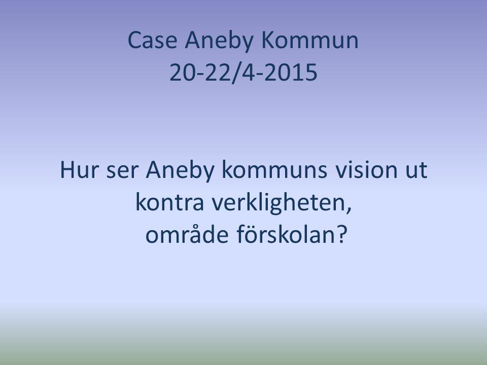 Case Aneby Kommun 20-22/4-2015 Hur ser Aneby kommuns vision ut kontra verkligheten, område förskolan?