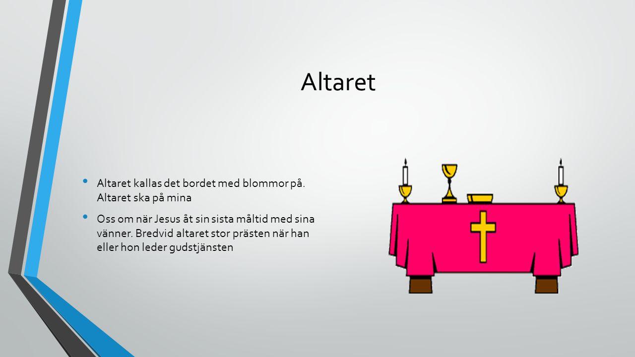 Altaret Altaret kallas det bordet med blommor på. Altaret ska på mina Oss om när Jesus åt sin sista måltid med sina vänner. Bredvid altaret stor präst