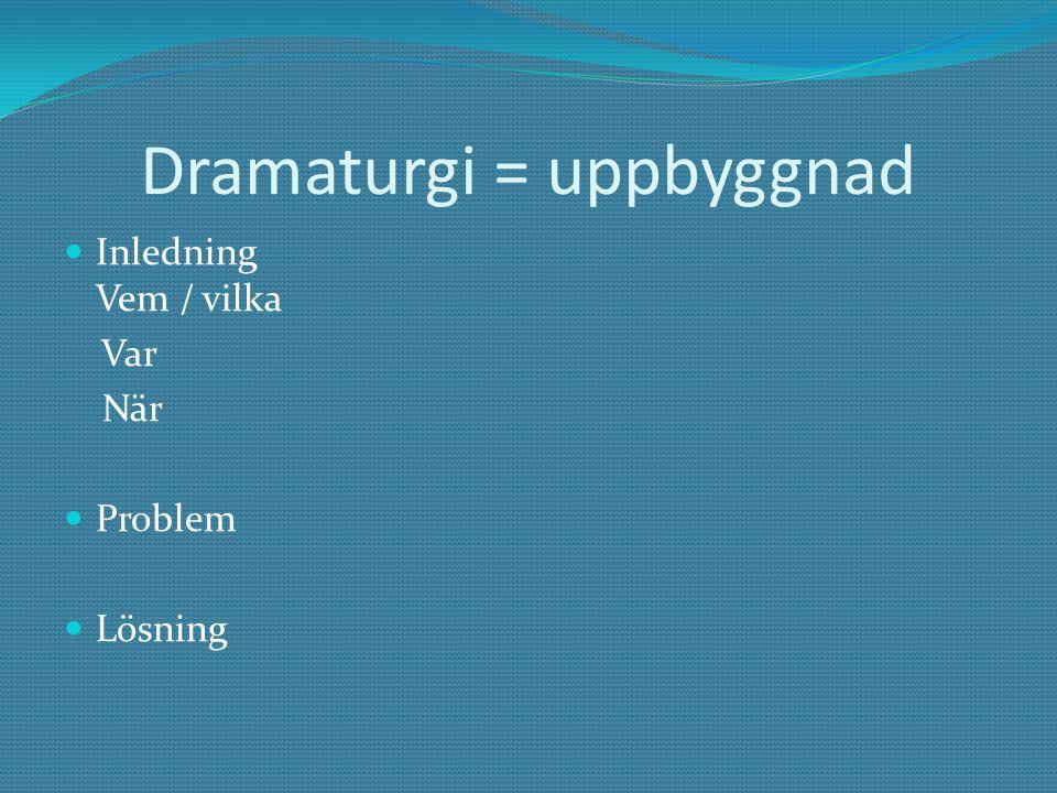 Dramaturgi = uppbyggnad Inledning Vem / vilka Var När Problem Lösning