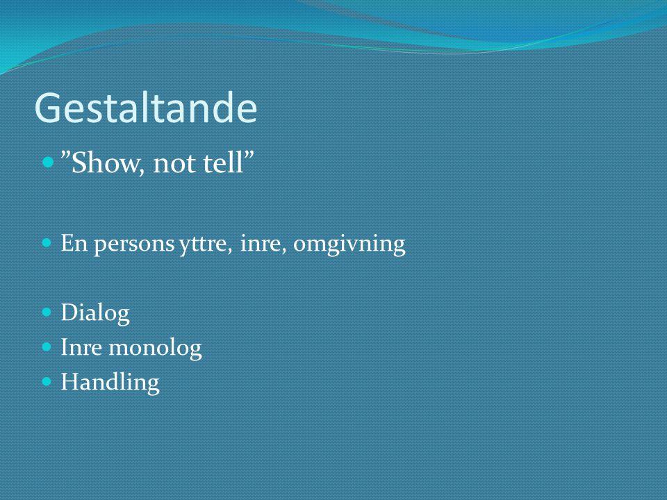 Gestaltande Show, not tell En persons yttre, inre, omgivning Dialog Inre monolog Handling