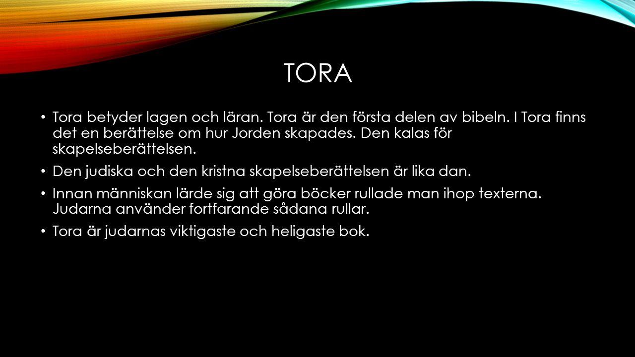 TORA Tora betyder lagen och läran. Tora är den första delen av bibeln. I Tora finns det en berättelse om hur Jorden skapades. Den kalas för skapelsebe