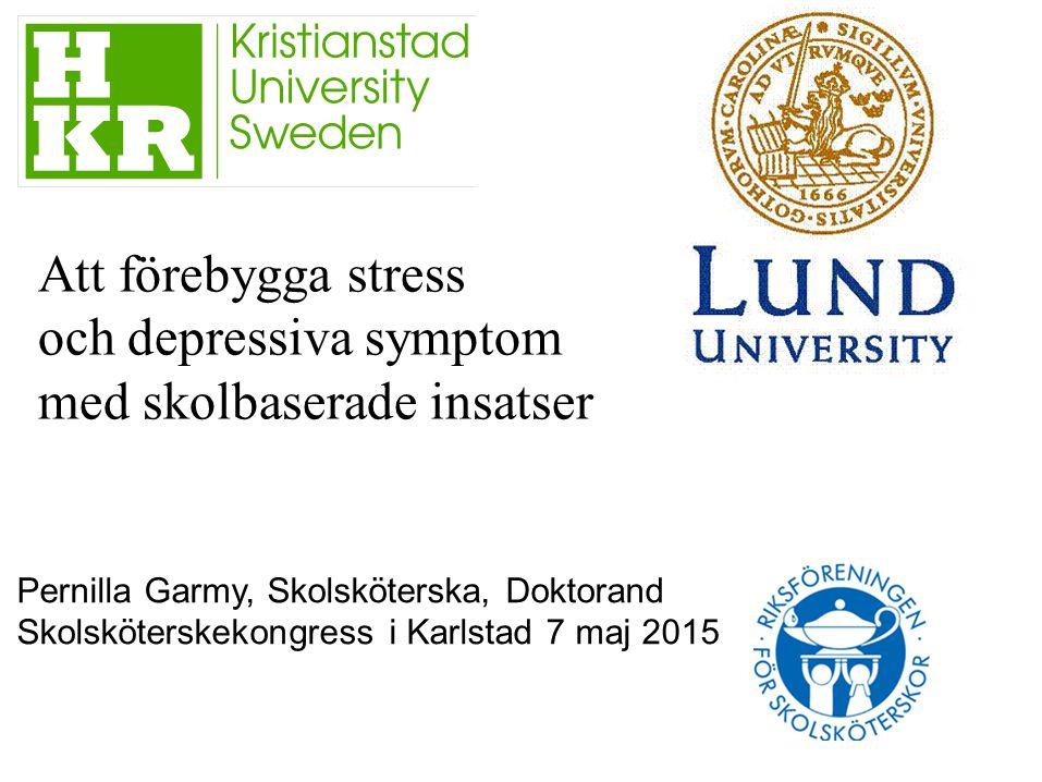 Att förebygga stress och depressiva symptom med skolbaserade insatser Pernilla Garmy, Skolsköterska, Doktorand Skolsköterskekongress i Karlstad 7 maj