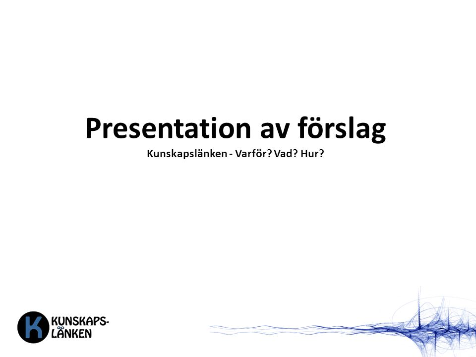 Presentation av förslag Kunskapslänken - Varför? Vad? Hur?