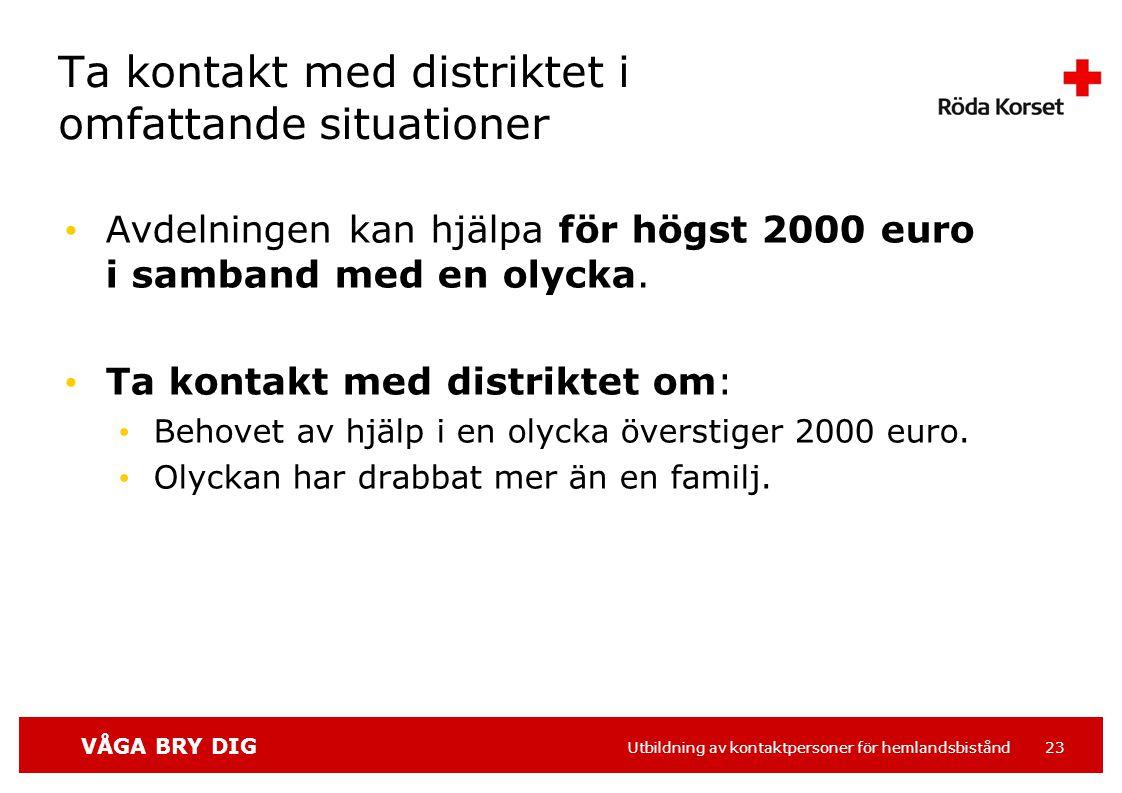 VÅGA BRY DIG Utbildning av kontaktpersoner för hemlandsbistånd 23 Ta kontakt med distriktet i omfattande situationer Avdelningen kan hjälpa för högst 2000 euro i samband med en olycka.