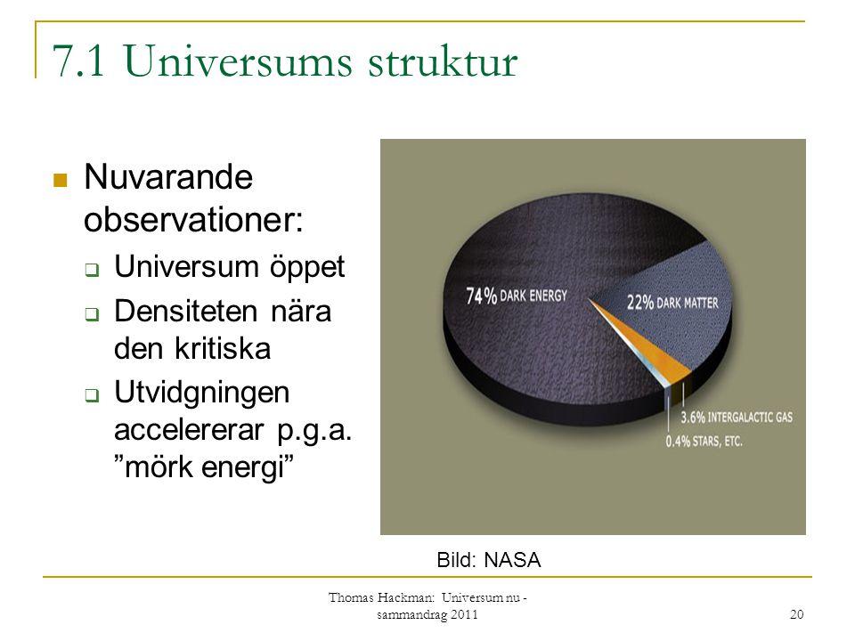 """7.1 Universums struktur Nuvarande observationer:  Universum öppet  Densiteten nära den kritiska  Utvidgningen accelererar p.g.a. """"mörk energi"""" Thom"""