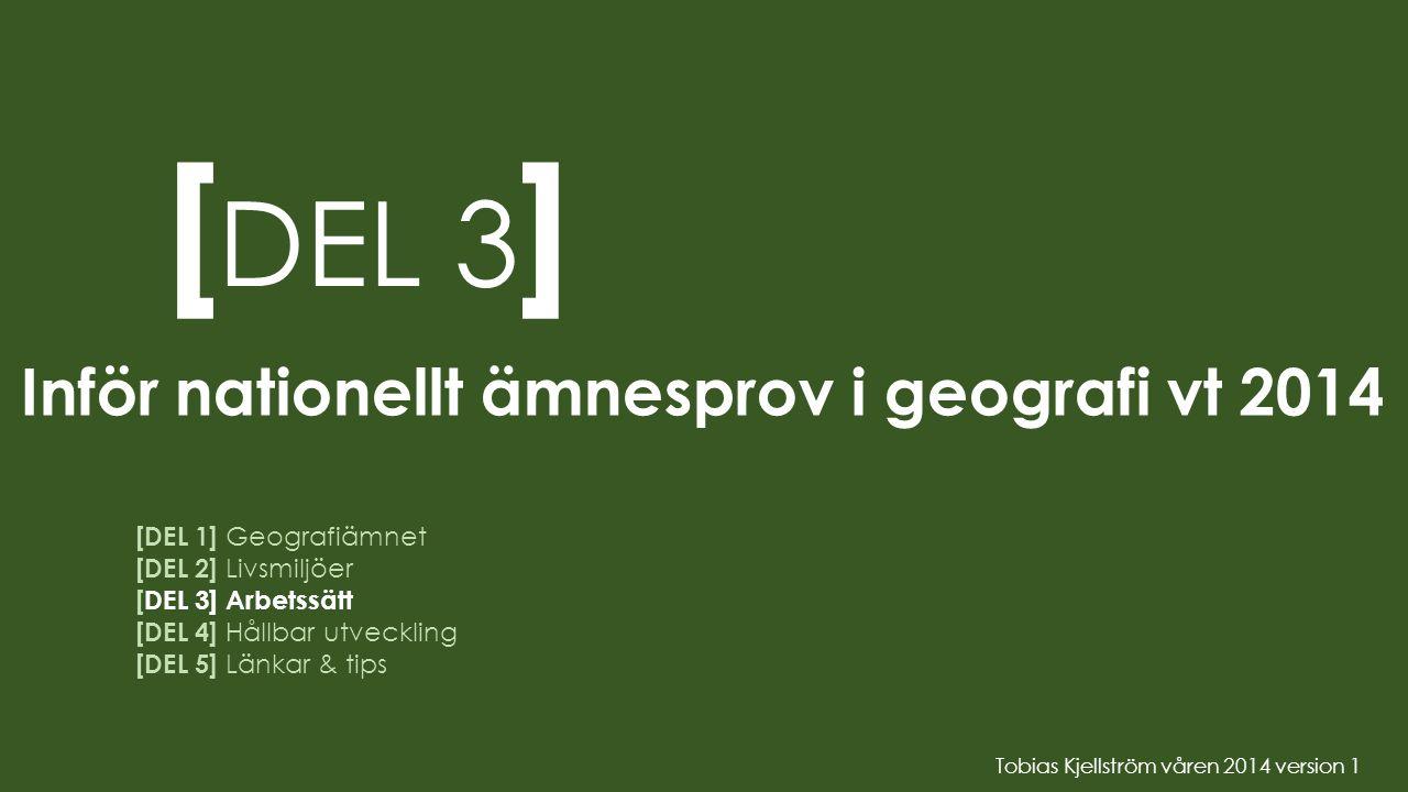 [ DEL 3 ] [DEL 1] Geografiämnet [DEL 2] Livsmiljöer [DEL 3] Arbetssätt [DEL 4] Hållbar utveckling [DEL 5] Länkar & tips Inför nationellt ämnesprov i g