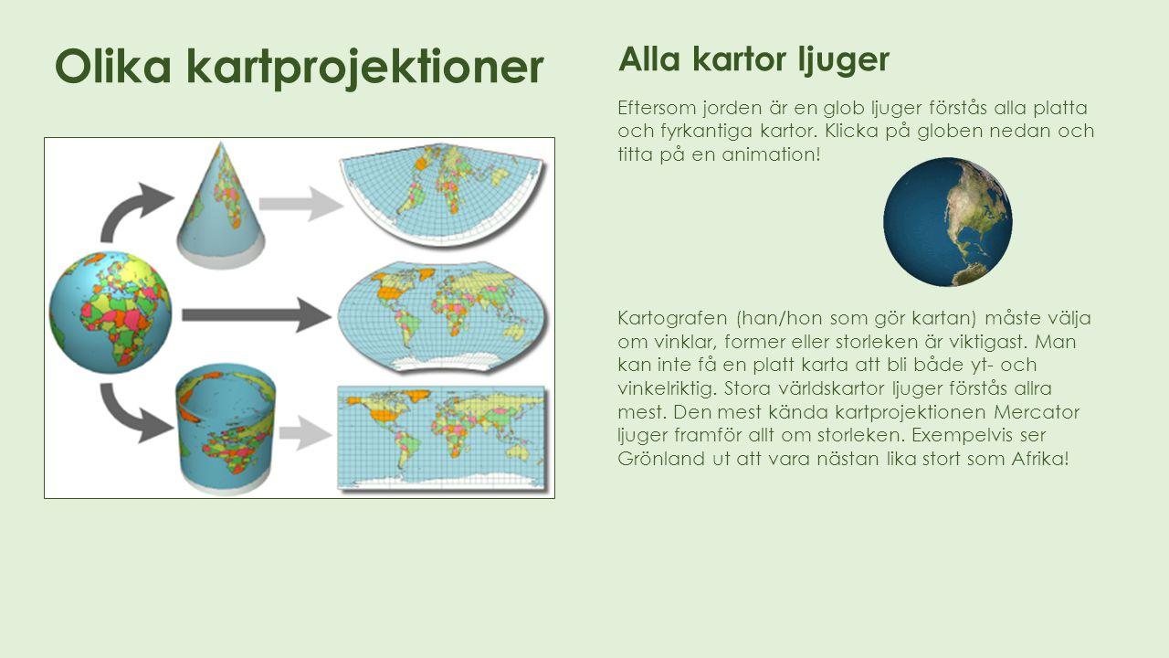 Olika kartprojektioner Alla kartor ljuger Eftersom jorden är en glob ljuger förstås alla platta och fyrkantiga kartor. Klicka på globen nedan och titt